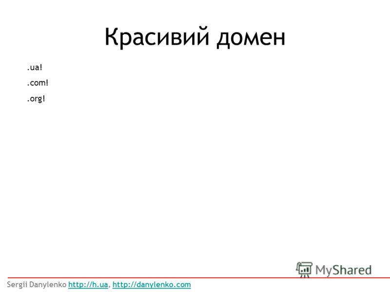 Красивий домен.ua!.com!.org! Sergii Danylenko http://h.ua, http://danylenko.comhttp://h.uahttp://danylenko.com