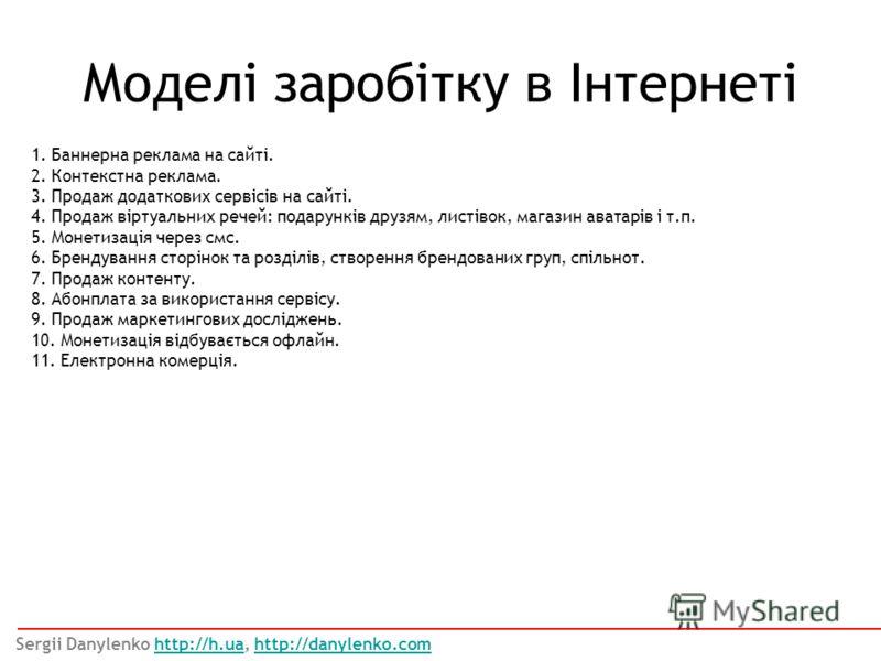 Моделі заробітку в Інтернеті Sergii Danylenko http://h.ua, http://danylenko.comhttp://h.uahttp://danylenko.com 1. Баннерна реклама на сайті. 2. Контекстна реклама. 3. Продаж додаткових сервісів на сайті. 4. Продаж віртуальних речей: подарунків друзям