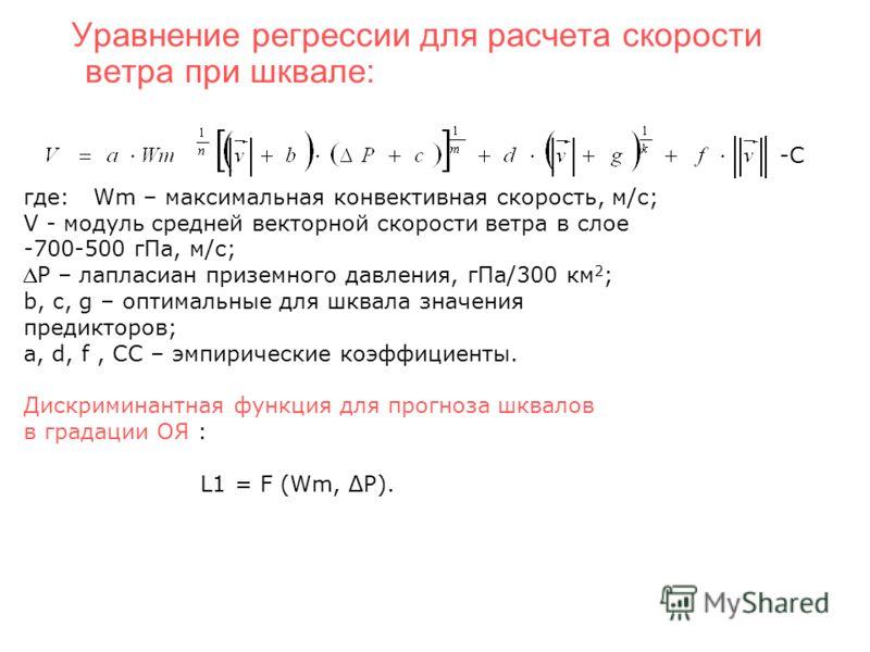 Уравнение регрессии для расчета скорости ветра при шквале: -С где: Wm – максимальная конвективная скорость, м/с; V - модуль средней векторной скорости ветра в слое -700-500 гПа, м/с; P – лапласиан приземного давления, гПа/300 км 2 ; b, c, g – оптимал