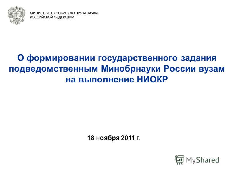 О формировании государственного задания подведомственным Минобрнауки России вузам на выполнение НИОКР 18 ноября 2011 г.
