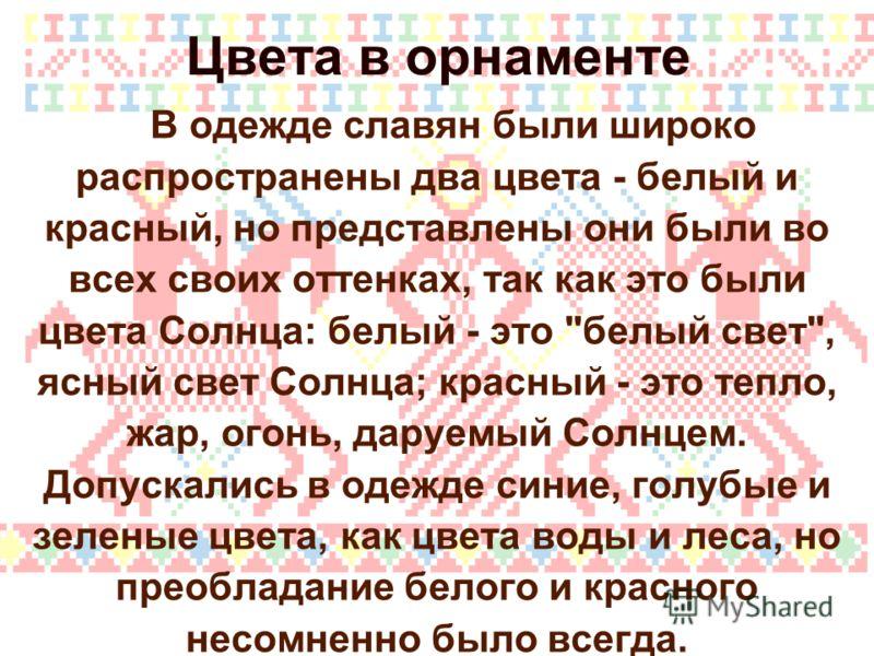 Цвета в орнаменте В одежде славян были широко распространены два цвета - белый и красный, но представлены они были во всех своих оттенках, так как это были цвета Солнца: белый - это