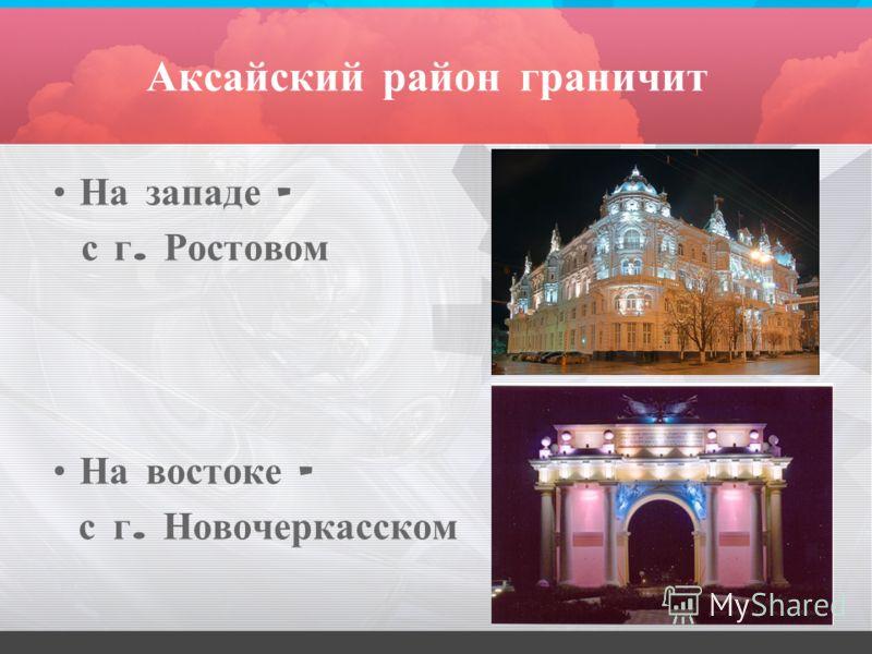 Аксайский район граничит На западе – с г. Ростовом На востоке – с г. Новочеркасском