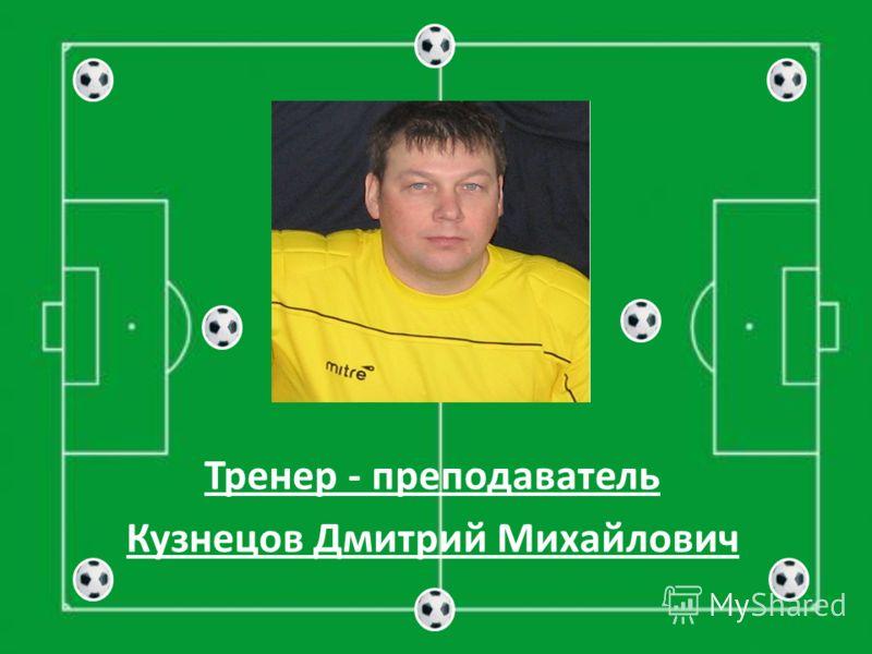 Тренер - преподаватель Кузнецов Дмитрий Михайлович