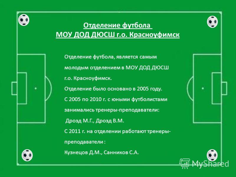 Отделение футбола, является самым молодым отделением в МОУ ДОД ДЮСШ г.о. Красноуфимск. Отделение было основано в 2005 году. С 2005 по 2010 г. с юными футболистами занимались тренеры-преподаватели: Дрозд М.Г., Дрозд В.М. С 2011 г. на отделении работаю