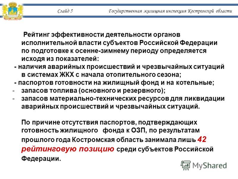 Слайд 5 Государственная жилищная инспекция Костромской области Рейтинг эффективности деятельности органов исполнительной власти субъектов Российской Федерации по подготовке к осенне-зимнему периоду определяется исходя из показателей: - наличия аварий