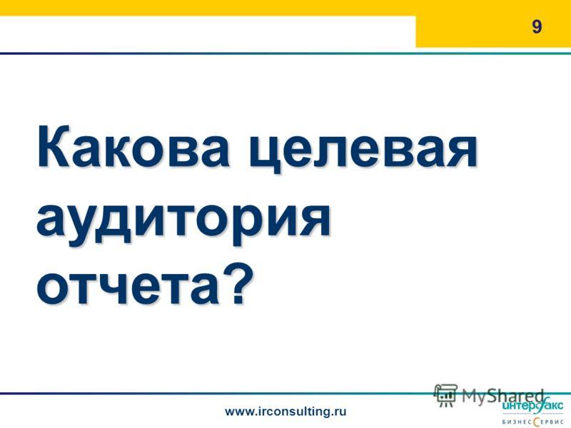 Какова целевая аудитория отчета? 9 www.irconsulting.ru