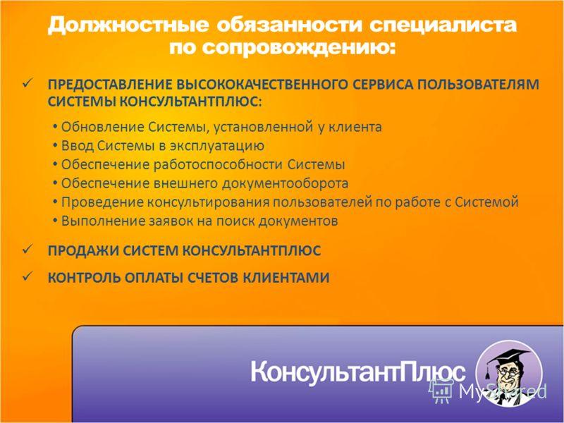 Должностные обязанности специалиста по сопровождению: ПРЕДОСТАВЛЕНИЕ ВЫСОКОКАЧЕСТВЕННОГО СЕРВИСА ПОЛЬЗОВАТЕЛЯМ СИСТЕМЫ КОНСУЛЬТАНТПЛЮС: Обновление Системы, установленной у клиента Ввод Системы в эксплуатацию Обеспечение работоспособности Системы Обес