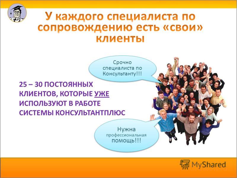 25 – 30 ПОСТОЯННЫХ КЛИЕНТОВ, КОТОРЫЕ УЖЕ ИСПОЛЬЗУЮТ В РАБОТЕ СИСТЕМЫ КОНСУЛЬТАНТПЛЮС Срочно специалиста по Консультанту!!! Нужна профессиональная помощь!!!