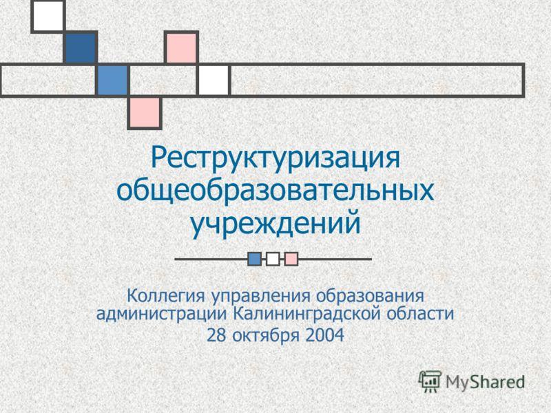 Реструктуризация общеобразовательных учреждений Коллегия управления образования администрации Калининградской области 28 октября 2004