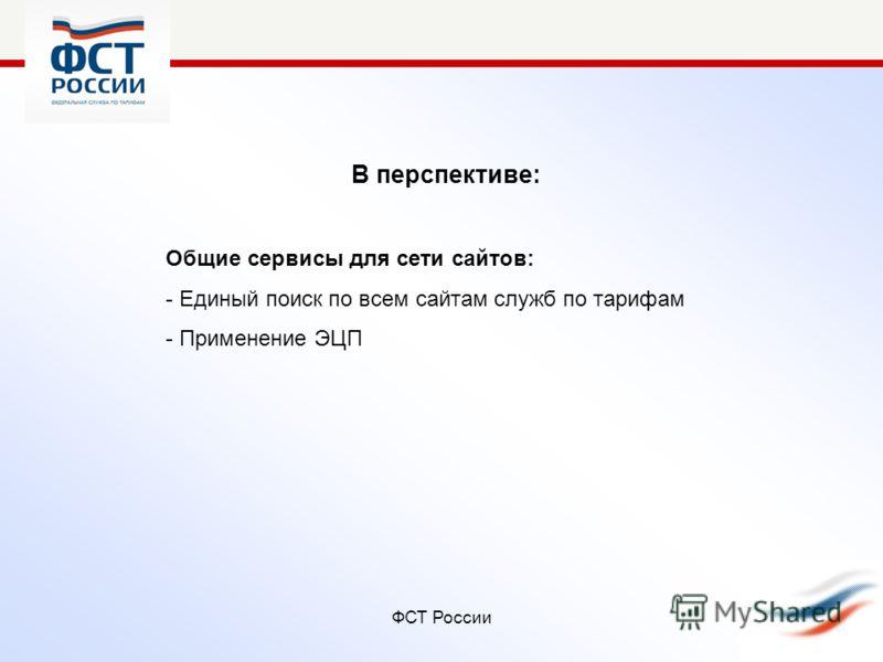 ФСТ России В перспективе: Общие сервисы для сети сайтов: - Единый поиск по всем сайтам служб по тарифам - Применение ЭЦП
