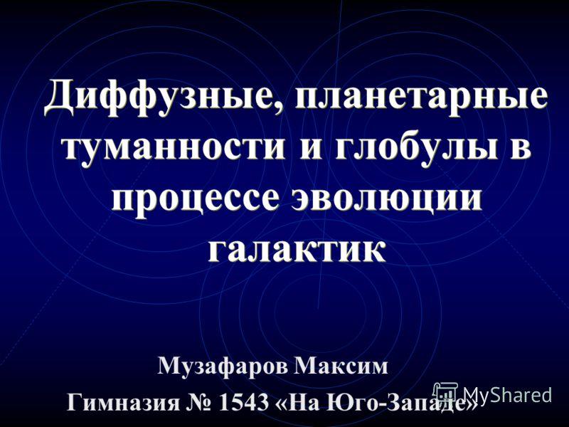 Диффузные, планетарные туманности и глобулы в процессе эволюции галактик Музафаров Максим Гимназия 1543 «На Юго-Западе»