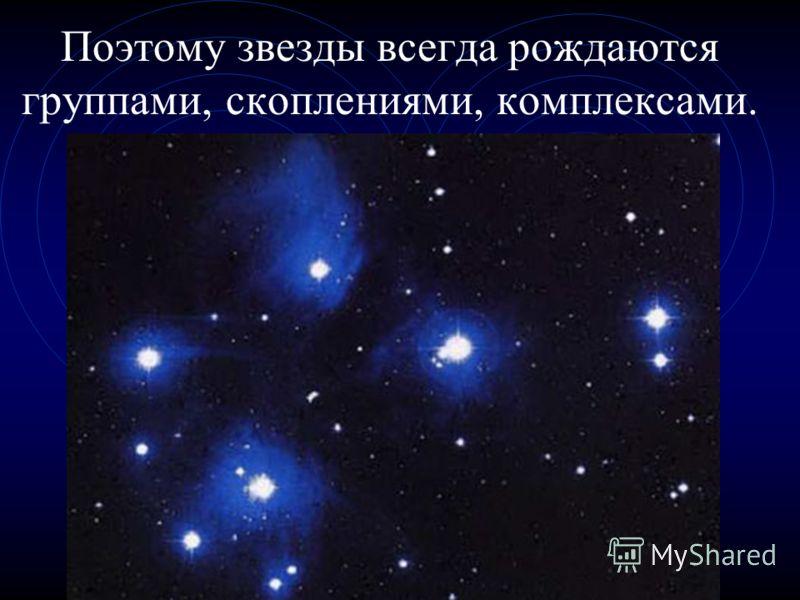Поэтому звезды всегда рождаются группами, скоплениями, комплексами.
