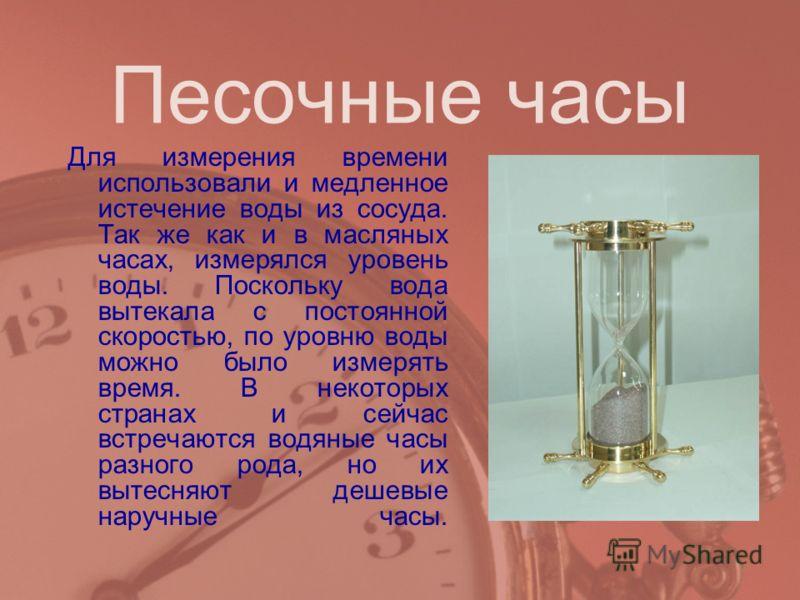 Песочные часы Для измерения времени использовали и медленное истечение воды из сосуда. Так же как и в масляных часах, измерялся уровень воды. Поскольку вода вытекала с постоянной скоростью, по уровню воды можно было измерять время. В некоторых страна