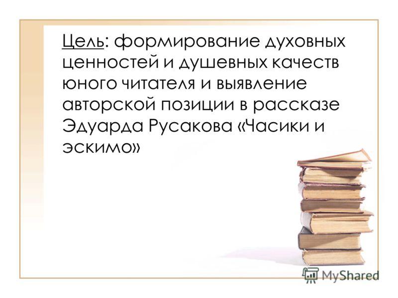 Цель: формирование духовных ценностей и душевных качеств юного читателя и выявление авторской позиции в рассказе Эдуарда Русакова «Часики и эскимо»