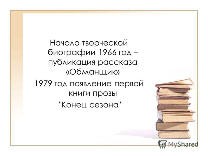Начало творческой биографии 1966 год – публикация рассказа «Обманщик» 1979 год появление первой книги прозы Конец сезона