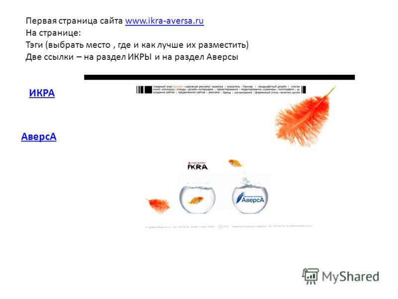Первая страница сайта www.ikra-aversa.ruwww.ikra-aversa.ru На странице: Тэги (выбрать место, где и как лучше их разместить) Две ссылки – на раздел ИКРЫ и на раздел Аверсы ИКРА АверсА