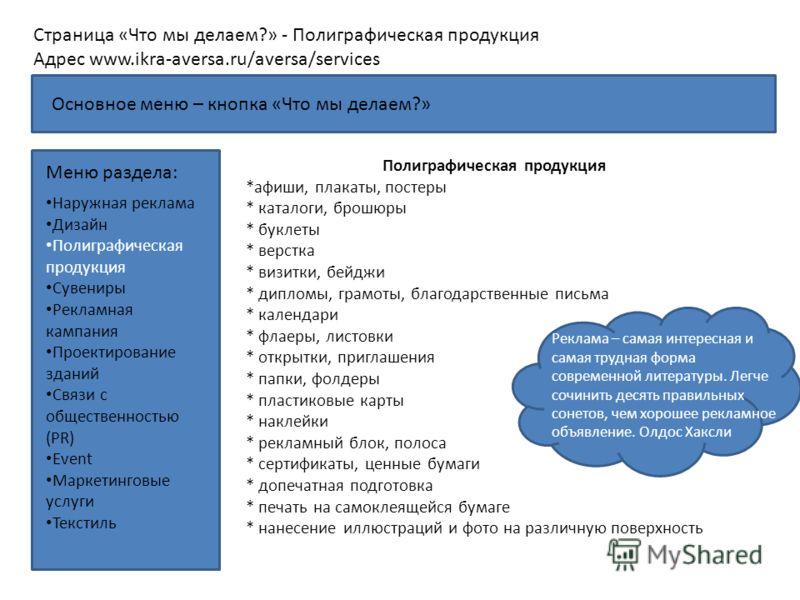 Страница «Что мы делаем?» - Полиграфическая продукция Адрес www.ikra-aversa.ru/aversa/services Меню раздела: Полиграфическая продукция *афиши, плакаты, постеры * каталоги, брошюры * буклеты * верстка * визитки, бейджи * дипломы, грамоты, благодарстве