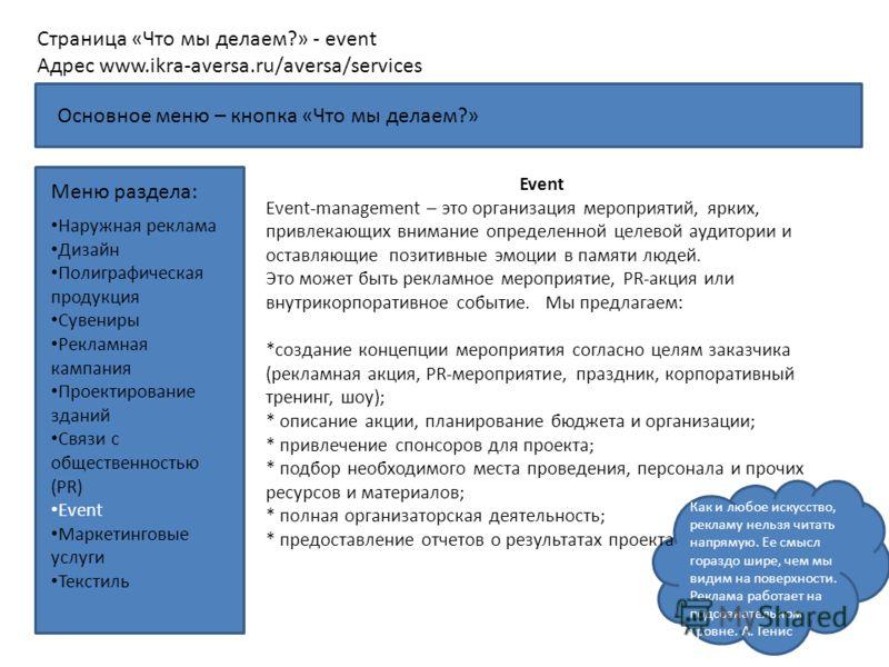 Как и любое искусство, рекламу нельзя читать напрямую. Ее смысл гораздо шире, чем мы видим на поверхности. Реклама работает на подсознательном уровне. А. Генис Страница «Что мы делаем?» - event Адрес www.ikra-aversa.ru/aversa/services Меню раздела: E