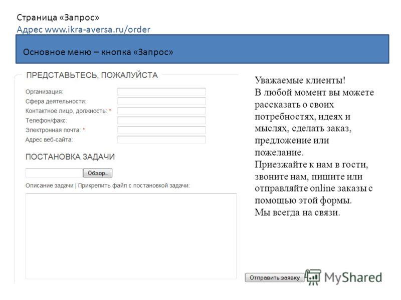 Основное меню – кнопка «Запрос» Страница «Запрос» Адрес www.ikra-aversa.ru/order Уважаемые клиенты! В любой момент вы можете рассказать о своих потребностях, идеях и мыслях, сделать заказ, предложение или пожелание. Приезжайте к нам в гости, звоните