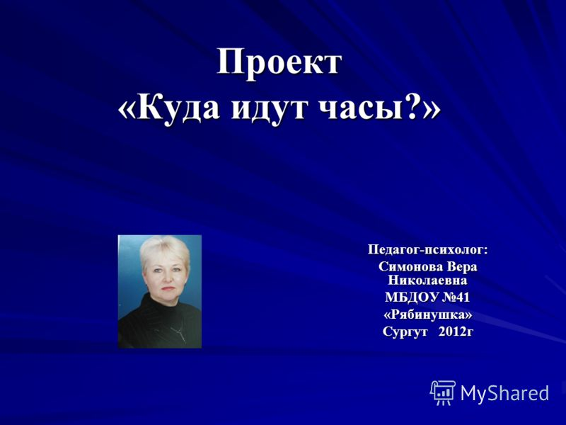 Проект «Куда идут часы?» Педагог-психолог: Симонова Вера Николаевна МБДОУ 41 «Рябинушка» Сургут 2012г