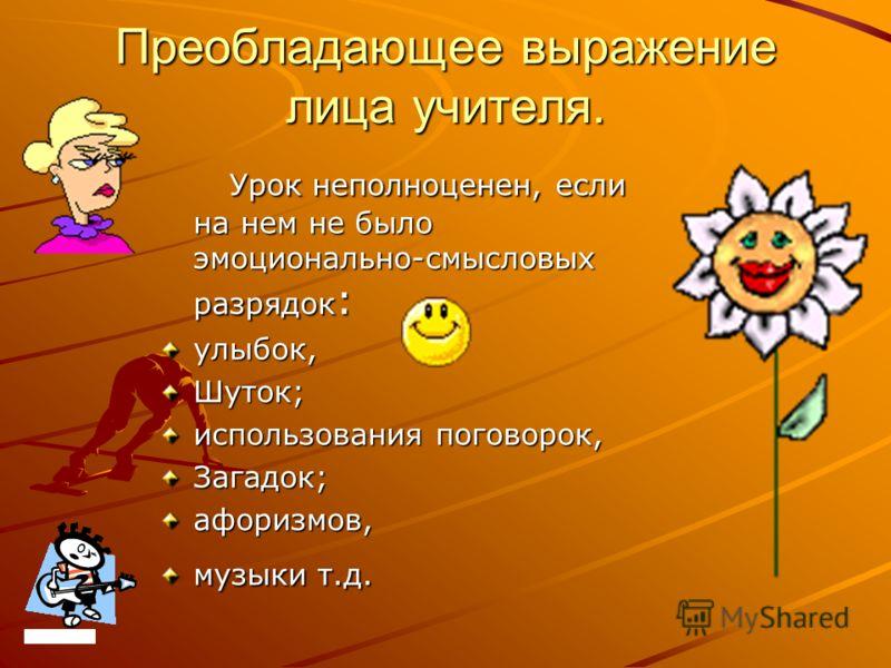 Преобладающее выражение лица учителя. Урок неполноценен, если на нем не было эмоционально-смысловых разрядок : Урок неполноценен, если на нем не было эмоционально-смысловых разрядок :улыбок,Шуток; использования поговорок, Загадок;афоризмов, музыки т.