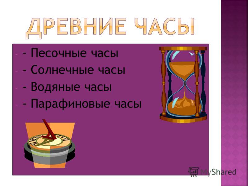 - - Песочные часы - - Солнечные часы - - Водяные часы - - Парафиновые часы