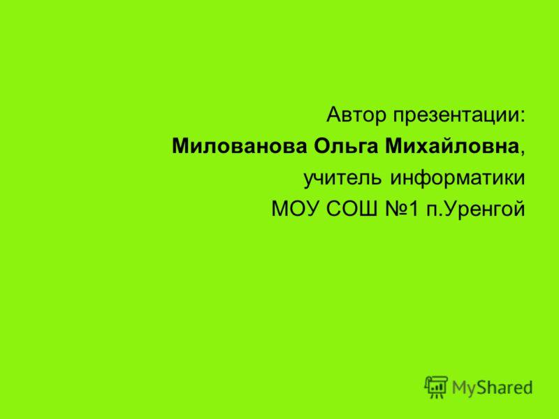 Автор презентации: Милованова Ольга Михайловна, учитель информатики МОУ СОШ 1 п.Уренгой