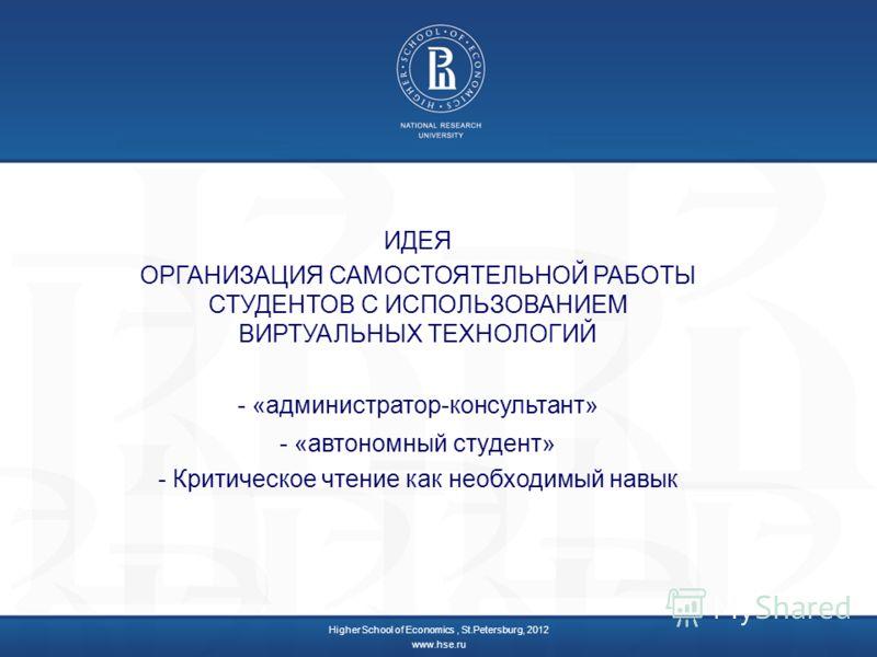 ИДЕЯ ОРГАНИЗАЦИЯ САМОСТОЯТЕЛЬНОЙ РАБОТЫ СТУДЕНТОВ С ИСПОЛЬЗОВАНИЕМ ВИРТУАЛЬНЫХ ТЕХНОЛОГИЙ - «администратор-консультант» - «автономный студент» - Критическое чтение как необходимый навык Higher School of Economics, St.Petersburg, 2012 www.hse.ru