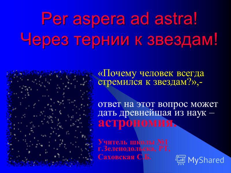 Per aspera ad astra! Через тернии к звездам! «Почему человек всегда стремился к звездам?»,- ответ на этот вопрос может дать древнейшая из наук – астрономия. Учитель школы 1 г.Зеленодольска, РТ, Саховская С.Б.