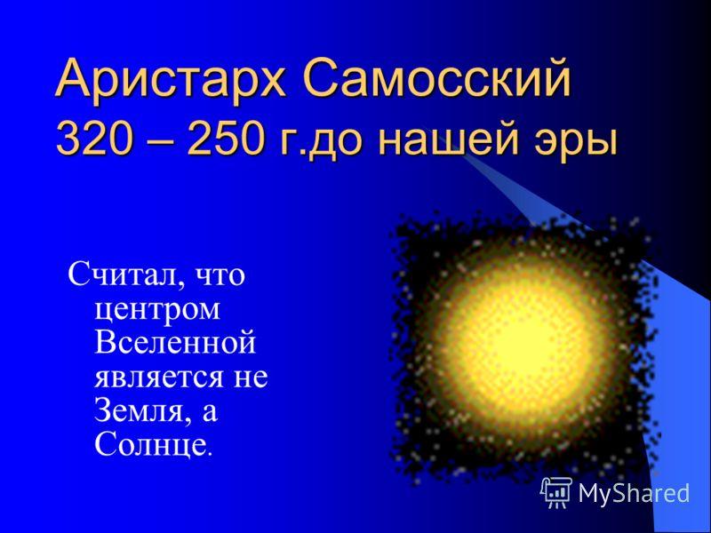 Аристарх Самосский 320 – 250 г.до нашей эры Считал, что центром Вселенной является не Земля, а Солнце.