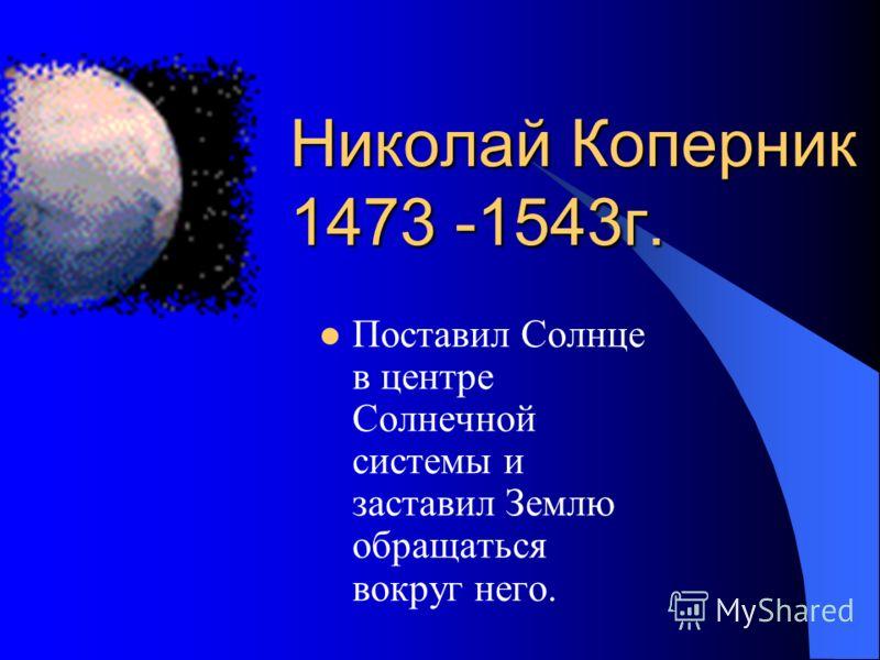 Николай Коперник 1473 -1543г. Поставил Солнце в центре Солнечной системы и заставил Землю обращаться вокруг него.