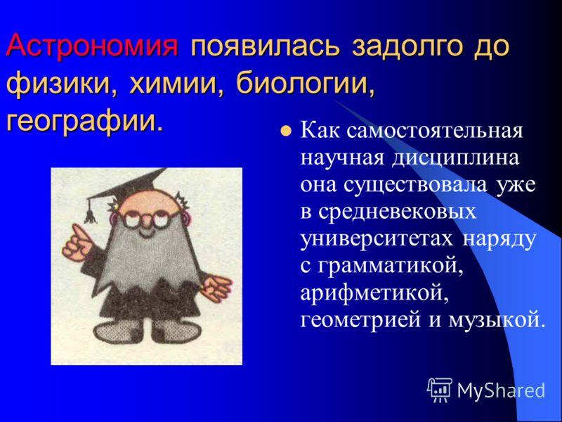 Астрономия появилась задолго до физики, химии, биологии, географии. Как самостоятельная научная дисциплина она существовала уже в средневековых университетах наряду с грамматикой, арифметикой, геометрией и музыкой.