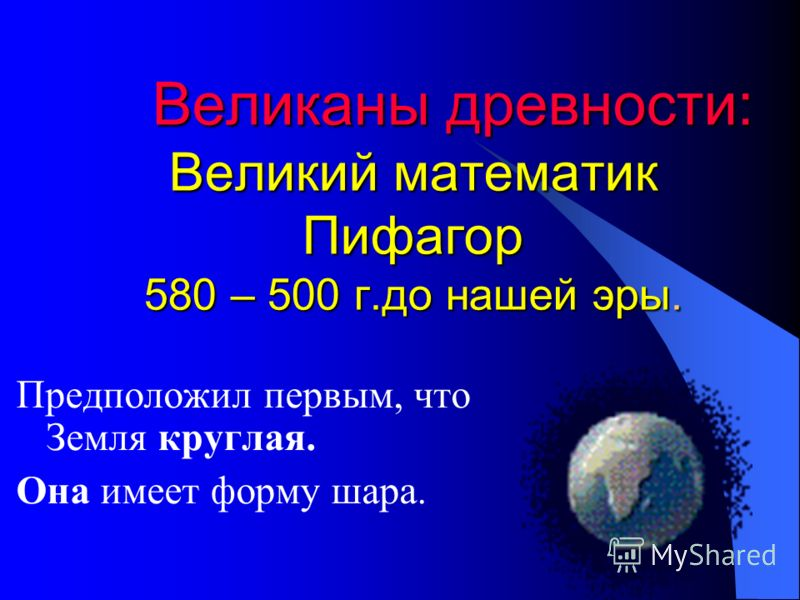 Великаны древности: Великий математик Пифагор 580 – 500 г.до нашей эры. Предположил первым, что Земля круглая. Она имеет форму шара.