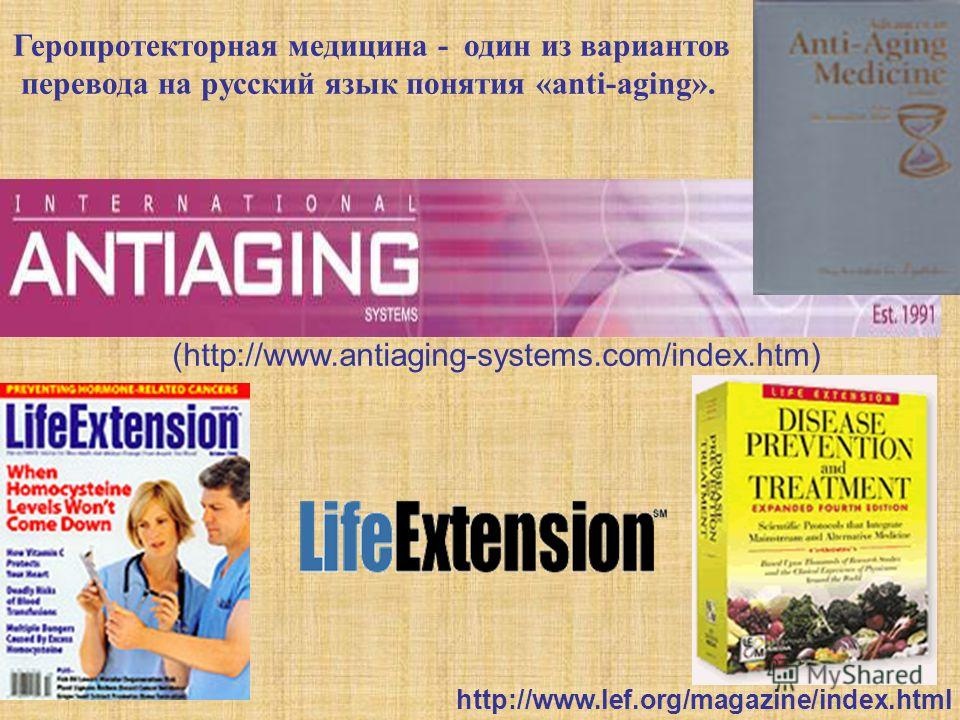 Геропротекторная медицина - один из вариантов перевода на русский язык понятия «anti-aging». (http://www.antiaging-systems.com/index.htm) http://www.lef.org/magazine/index.html