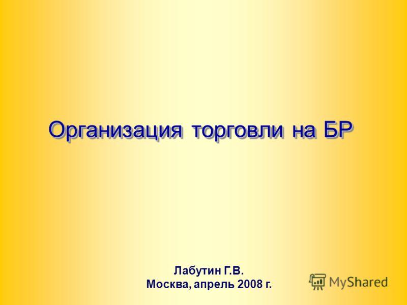 1 Организация торговли на БР Лабутин Г.В. Москва, апрель 2008 г.
