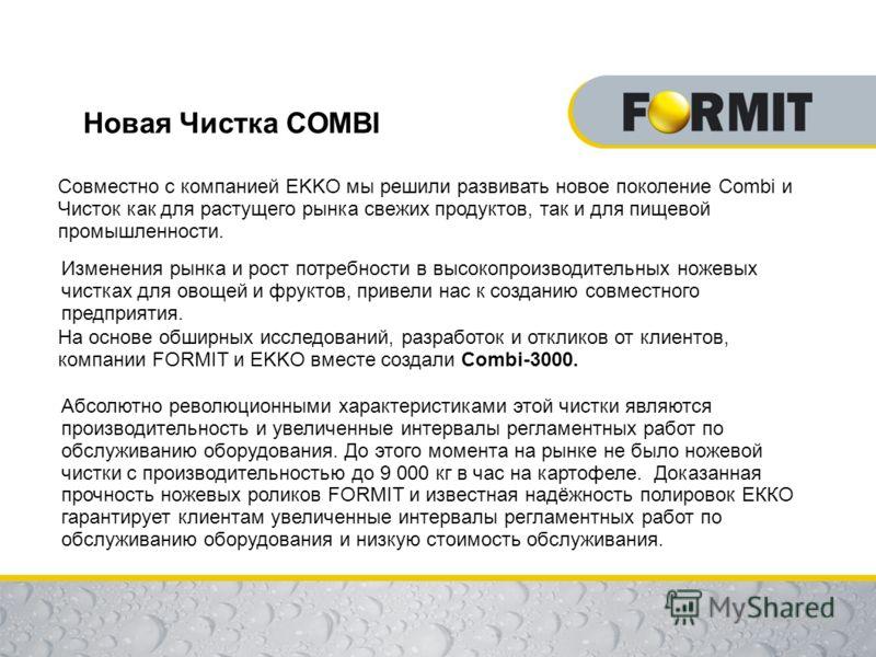 Новая Чистка COMBI Совместно с компанией EKKO мы решили развивать новое поколение Combi и Чисток как для растущего рынка свежих продуктов, так и для пищевой промышленности. Изменения рынка и рост потребности в высокопроизводительных ножевых чистках д