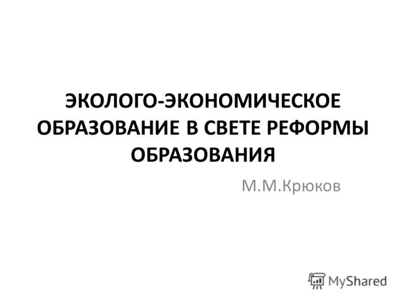 ЭКОЛОГО-ЭКОНОМИЧЕСКОЕ ОБРАЗОВАНИЕ В СВЕТЕ РЕФОРМЫ ОБРАЗОВАНИЯ М.М.Крюков
