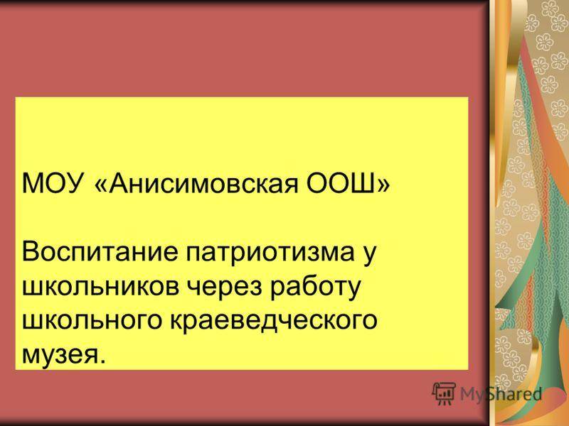 МОУ «Анисимовская ООШ» Воспитание патриотизма у школьников через работу школьного краеведческого музея.