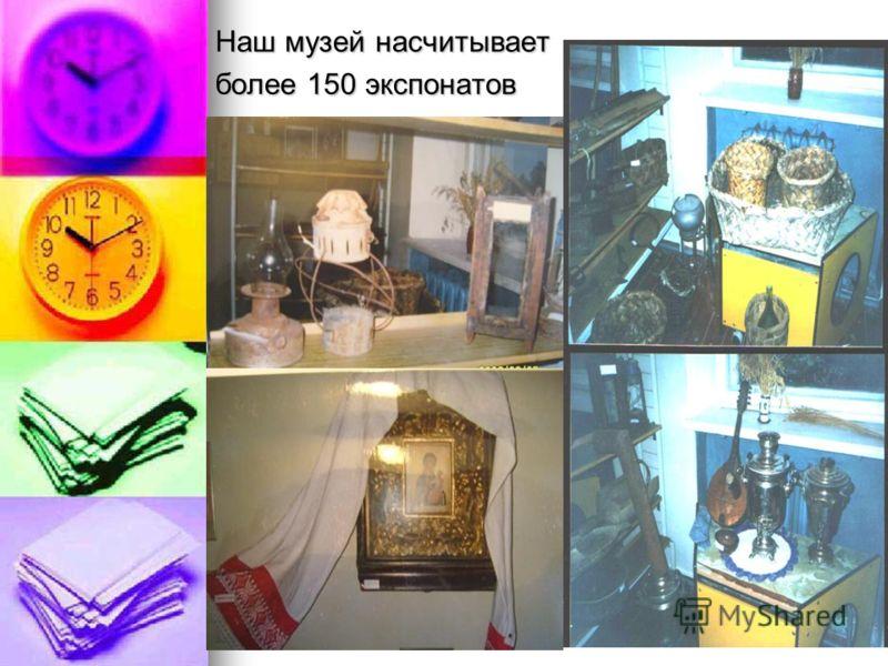 Наш музей насчитывает более 150 экспонатов