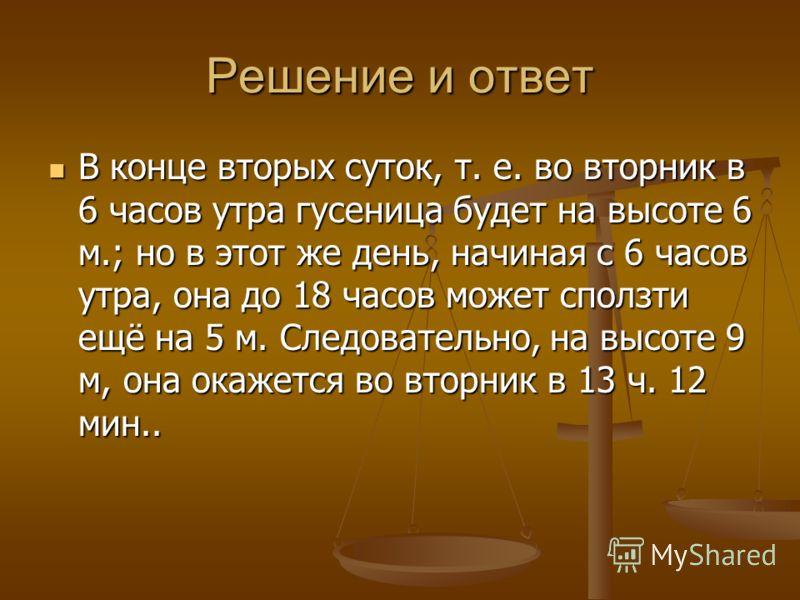 Решение и ответ В конце вторых суток, т. е. во вторник в 6 часов утра гусеница будет на высоте 6 м.; но в этот же день, начиная с 6 часов утра, она до 18 часов может сползти ещё на 5 м. Следовательно, на высоте 9 м, она окажется во вторник в 13 ч. 12