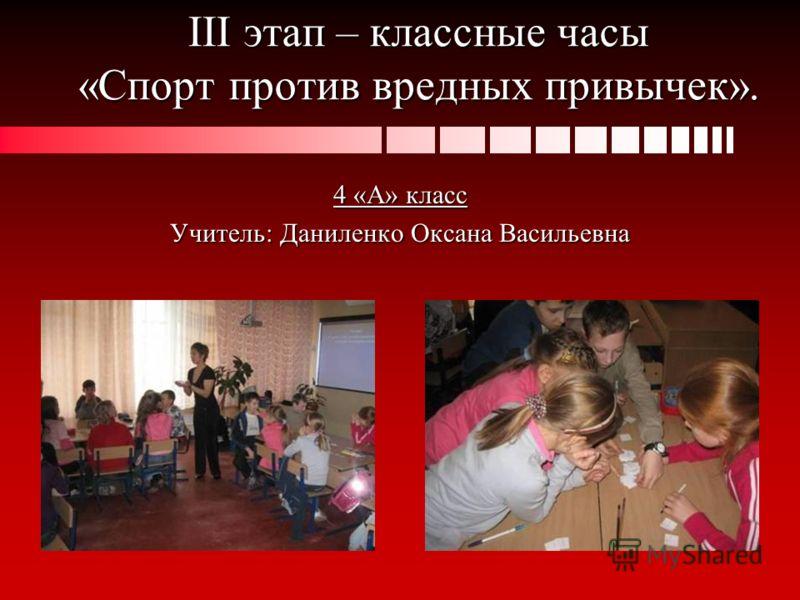 III этап – классные часы «Спорт против вредных привычек». 4 «А» класс Учитель: Даниленко Оксана Васильевна