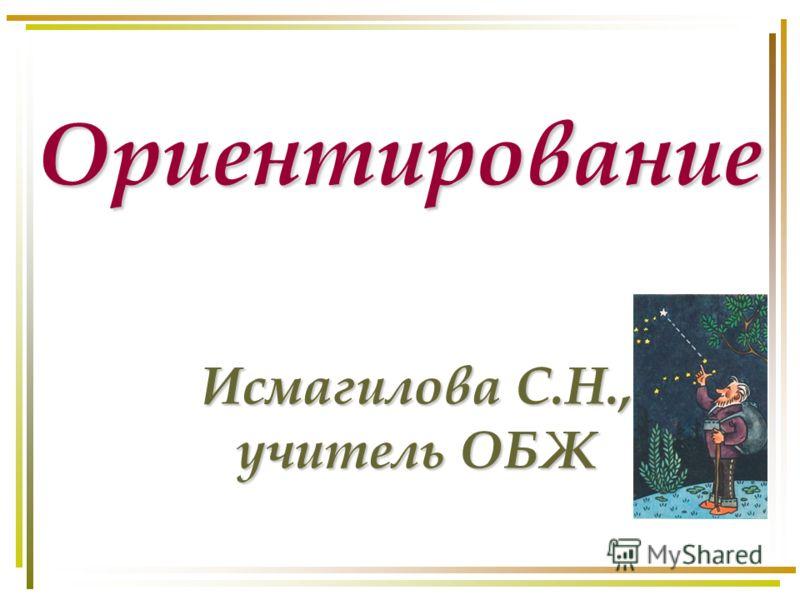 Ориентирование Исмагилова С.Н., учитель ОБЖ