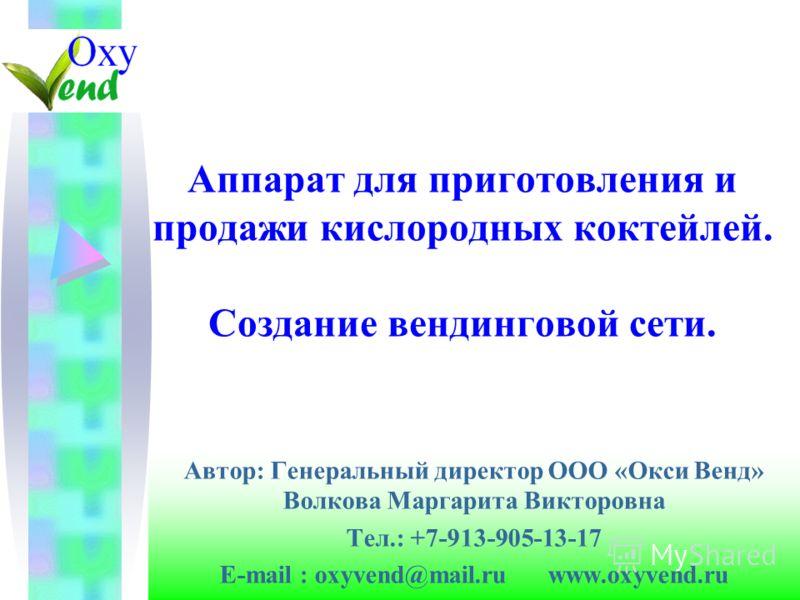 Аппарат для приготовления и продажи кислородных коктейлей. Создание вендинговой сети. Автор: Генеральный директор ООО «Окси Венд» Волкова Маргарита Викторовна Тел.: +7-913-905-13-17 E-mail : oxyvend@mail.ru www.oxyvend.ru