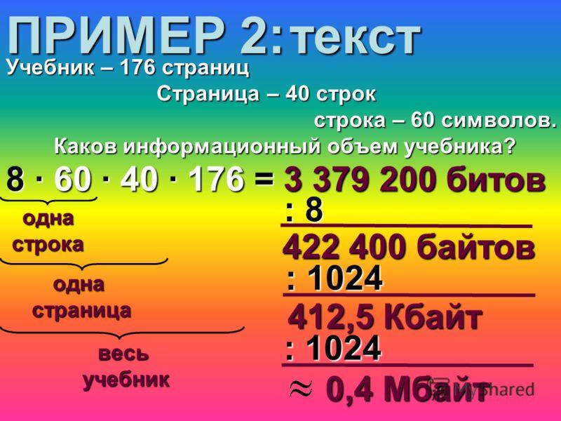 однастрока 8 · 60 · 40 · 176 = 3 379 200 битов 422 400 байтов ПРИМЕР 2: Учебник – 176 страниц Страница – 40 строк Страница – 40 строк строка – 60 символов. строка – 60 символов. Каков информационный объем учебника? : 8 : 1024 412,5 Кбайт 0,4 Мбайт од