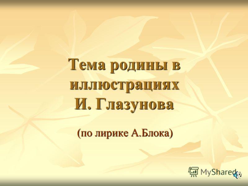 Тема родины в иллюстрациях И. Глазунова (по лирике А.Блока)