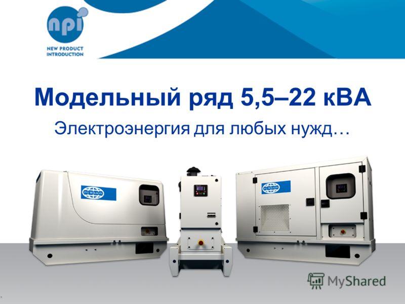 Модельный ряд 5,5–22 кВА Электроэнергия для любых нужд…