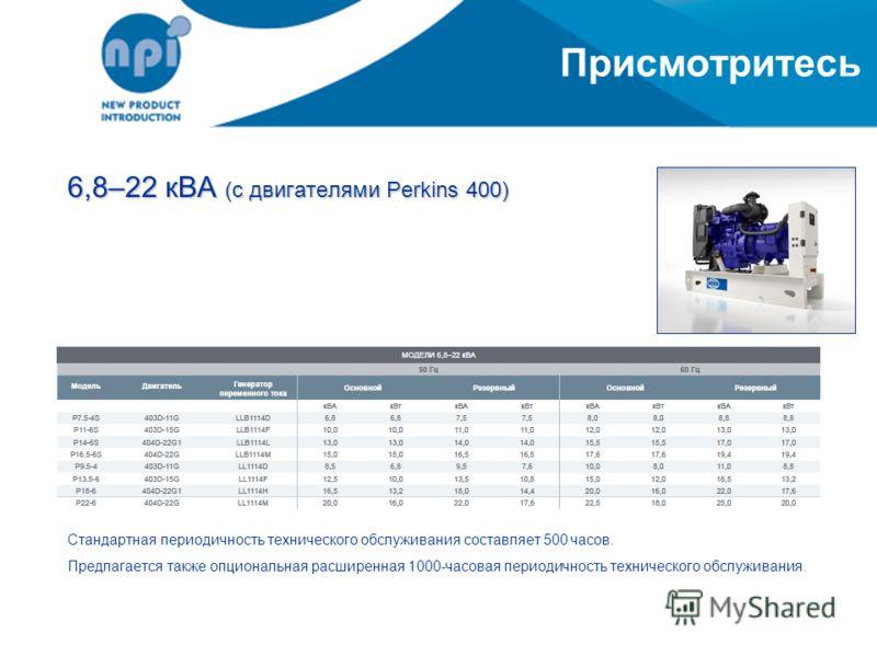 Присмотритесь 6,8–22 кВА (с двигателями Perkins 400) Стандартная периодичность технического обслуживания составляет 500 часов. Предлагается также опциональная расширенная 1000-часовая периодичность технического обслуживания.