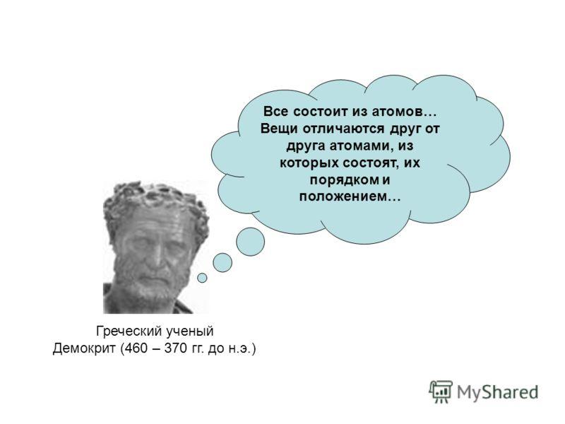 Греческий ученый Демокрит (460 – 370 гг. до н.э.) Все состоит из атомов… Вещи отличаются друг от друга атомами, из которых состоят, их порядком и положением…