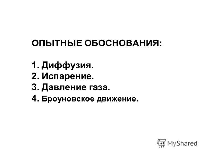 ОПЫТНЫЕ ОБОСНОВАНИЯ: 1. Диффузия. 2. Испарение. 3. Давление газа. 4. Броуновское движение.