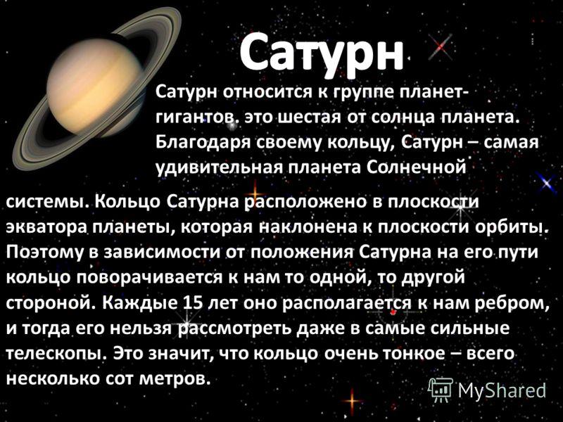 Сатурн относится к группе планет- гигантов. это шестая от солнца планета. Благодаря своему кольцу, Сатурн – самая удивительная планета Солнечной системы. Кольцо Сатурна расположено в плоскости экватора планеты, которая наклонена к плоскости орбиты. П